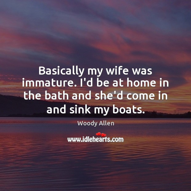 Image, Basically my wife was immature. I'd be at home in the bath