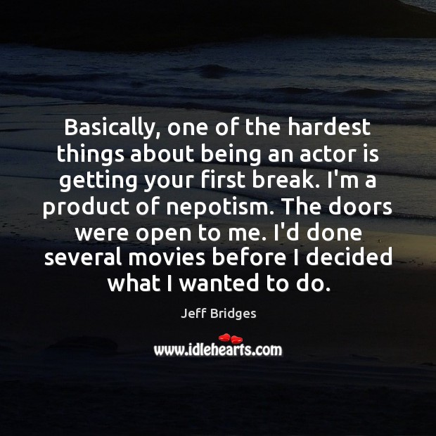Basically, one of the hardest things about being an actor is getting Jeff Bridges Picture Quote