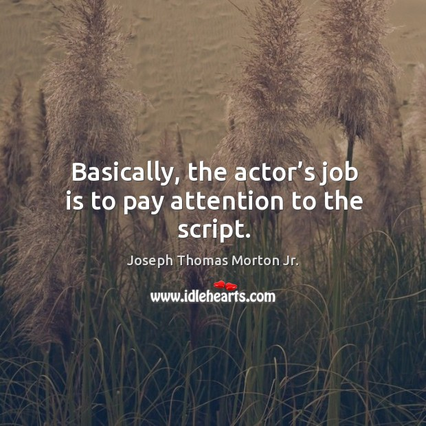 Basically, the actor's job is to pay attention to the script. Image