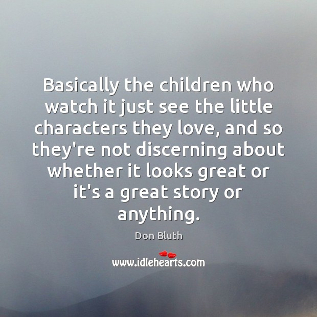 Basically the children who watch it just see the little characters they Image