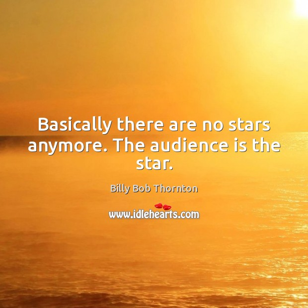 Basically there are no stars anymore. The audience is the star. Image