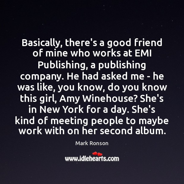 Basically, there's a good friend of mine who works at EMI Publishing, Mark Ronson Picture Quote