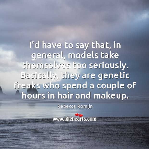 Basically, they are genetic freaks who spend a couple of hours in hair and makeup. Rebecca Romijn Picture Quote