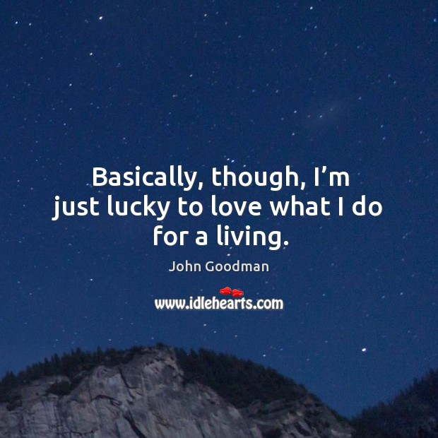 Basically, though, I'm just lucky to love what I do for a living. John Goodman Picture Quote