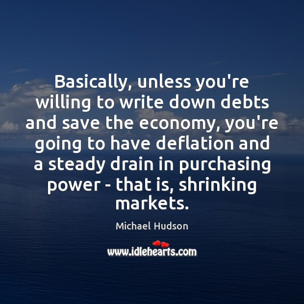 Basically, unless you're willing to write down debts and save the economy, Michael Hudson Picture Quote