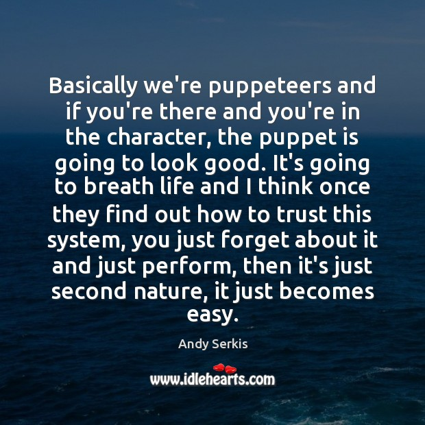 Basically we're puppeteers and if you're there and you're in the character, Image
