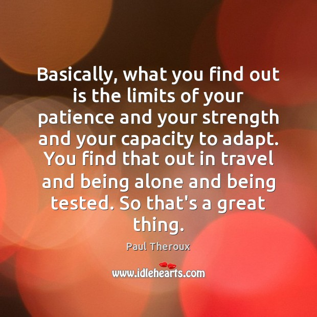Basically, what you find out is the limits of your patience and Paul Theroux Picture Quote