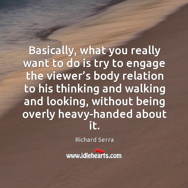 Basically, what you really want to do is try to engage the viewer's body relation to his Richard Serra Picture Quote