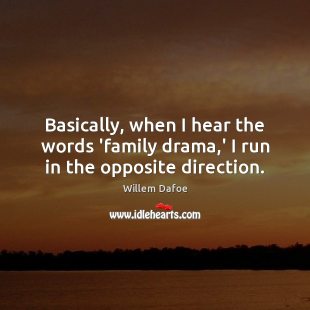Basically, when I hear the words 'family drama,' I run in the opposite direction. Willem Dafoe Picture Quote