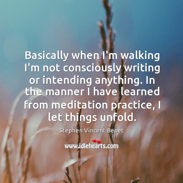 Basically when I'm walking I'm not consciously writing or intending anything. In Stephen Vincent Benet Picture Quote