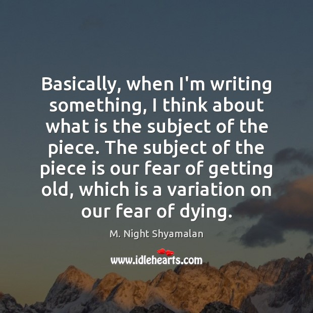 Basically, when I'm writing something, I think about what is the subject M. Night Shyamalan Picture Quote