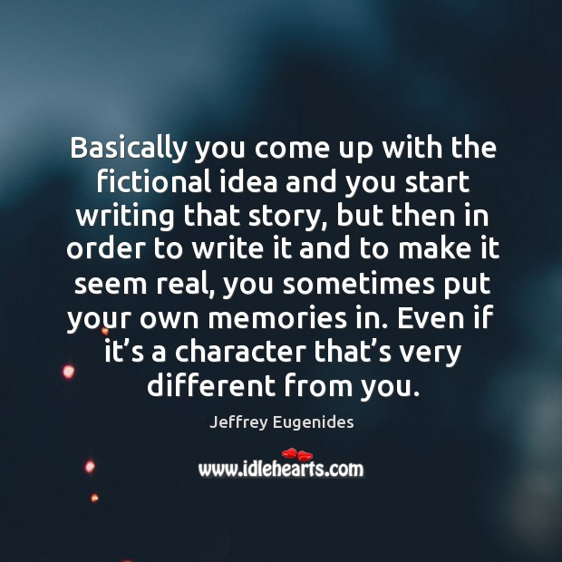 Image, Basically you come up with the fictional idea and you start writing that story