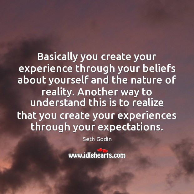Basically you create your experience through your beliefs about yourself and the Seth Godin Picture Quote