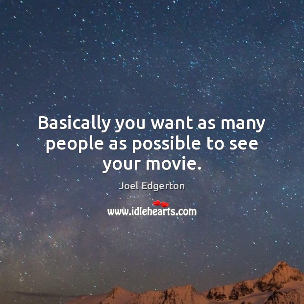 Basically you want as many people as possible to see your movie. Joel Edgerton Picture Quote