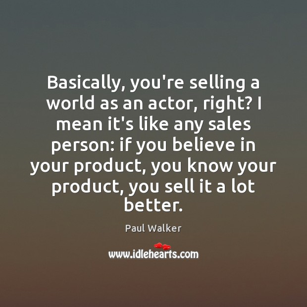 Basically, you're selling a world as an actor, right? I mean it's Paul Walker Picture Quote