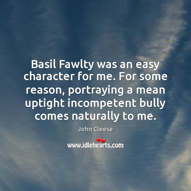 Basil Fawlty was an easy character for me. For some reason, portraying Image