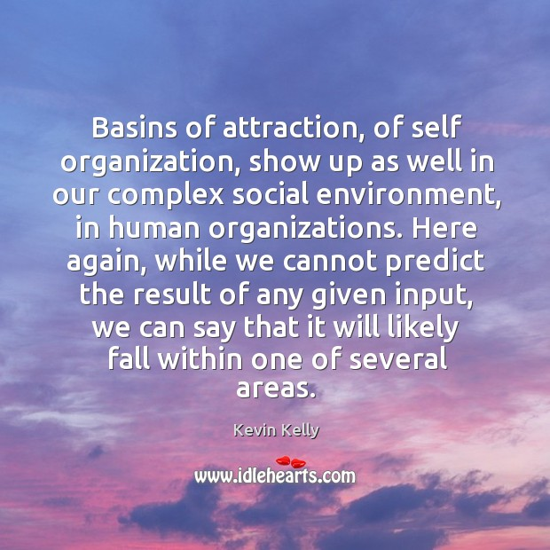Basins of attraction, of self organization, show up as well in our complex social environment Kevin Kelly Picture Quote