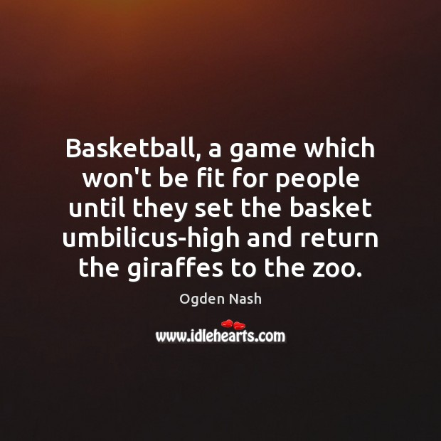 Basketball, a game which won't be fit for people until they set Ogden Nash Picture Quote
