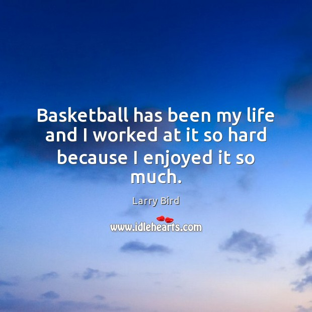 Basketball has been my life and I worked at it so hard because I enjoyed it so much. Larry Bird Picture Quote