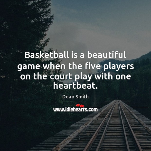 Basketball is a beautiful game when the five players on the court play with one heartbeat. Dean Smith Picture Quote
