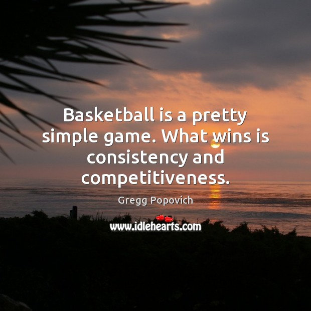 Basketball is a pretty simple game. What wins is consistency and competitiveness. Image