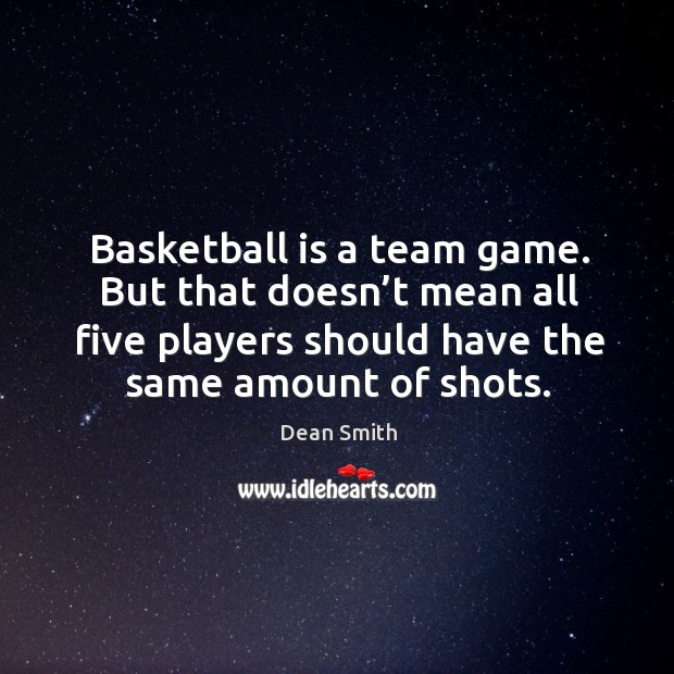 Basketball is a team game. But that doesn't mean all five players should have the same amount of shots. Dean Smith Picture Quote