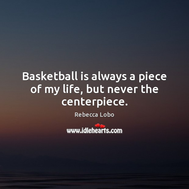 Basketball is always a piece of my life, but never the centerpiece. Rebecca Lobo Picture Quote
