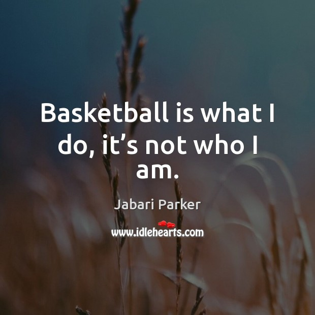 Basketball is what I do, it's not who I am. Image
