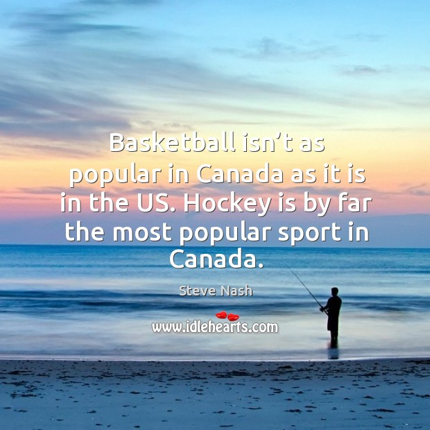 Basketball isn't as popular in canada as it is in the us. Hockey is by far the most popular sport in canada. Image
