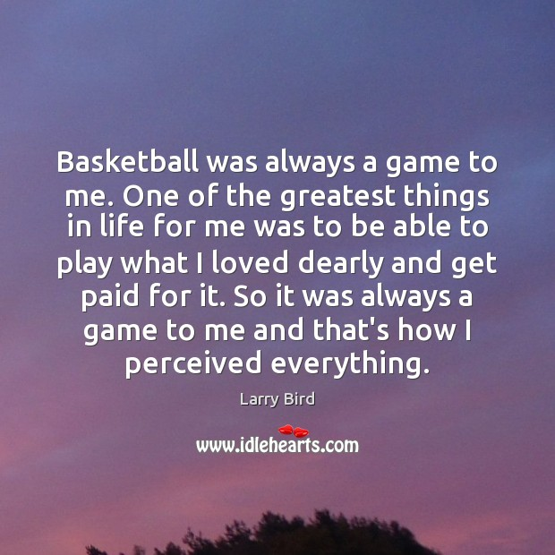 Basketball was always a game to me. One of the greatest things Larry Bird Picture Quote