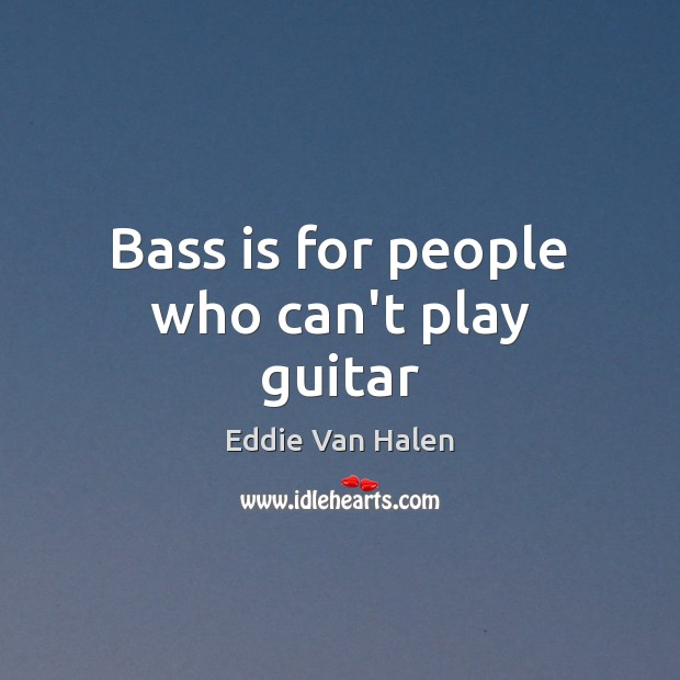 Bass is for people who can't play guitar Eddie Van Halen Picture Quote