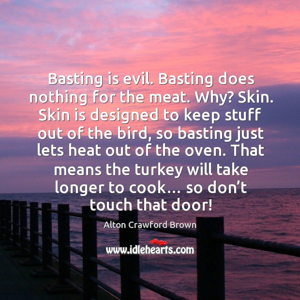 Image, Basting is evil. Basting does nothing for the meat. Why? skin. Skin is designed to keep stuff out of the bird
