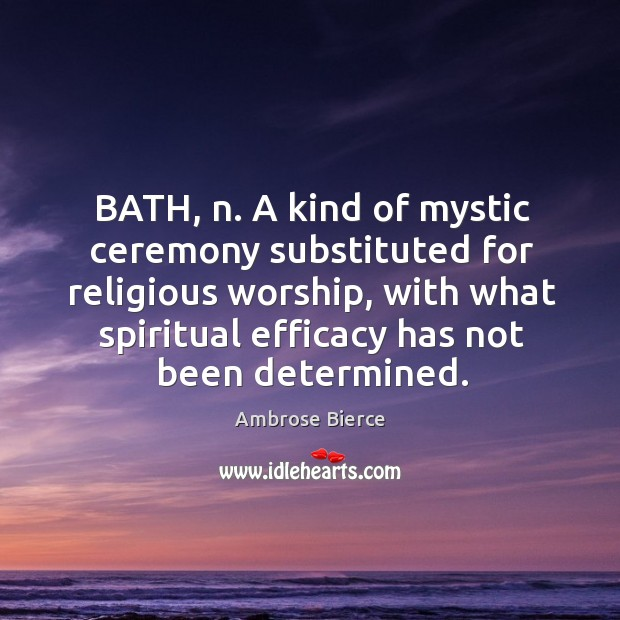 Bath, n. A kind of mystic ceremony substituted for religious worship, with what spiritual efficacy has not been determined. Image