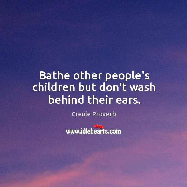 Bathe other people's children but don't wash behind their ears. Creole Proverbs Image