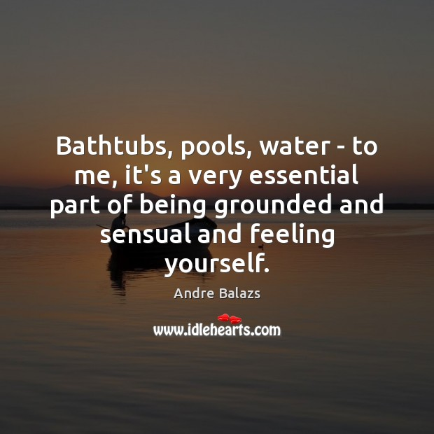 Image, Bathtubs, pools, water – to me, it's a very essential part of