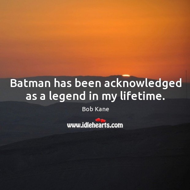Image, Batman has been acknowledged as a legend in my lifetime.