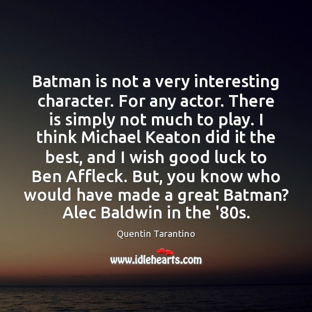 Image, Batman is not a very interesting character. For any actor. There is