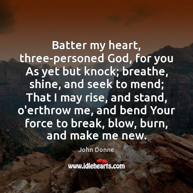 Batter my heart, three-personed God, for you As yet but knock; breathe, John Donne Picture Quote