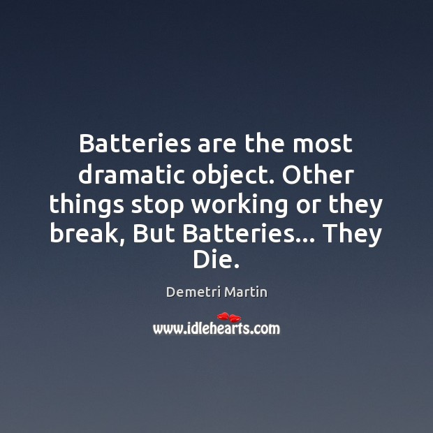 Batteries are the most dramatic object. Other things stop working or they Demetri Martin Picture Quote