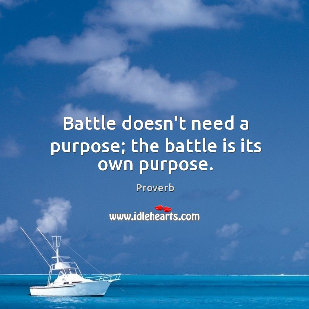 Image, Battle doesn't need a purpose; the battle is its own purpose.