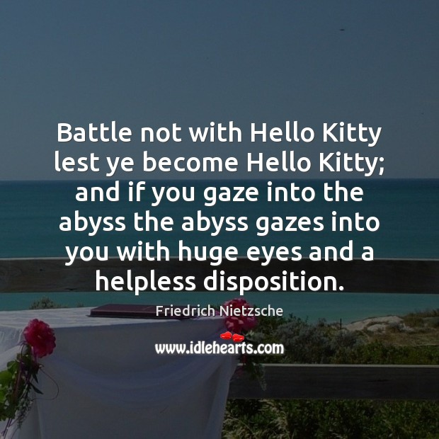 Image, Battle not with Hello Kitty lest ye become Hello Kitty; and if