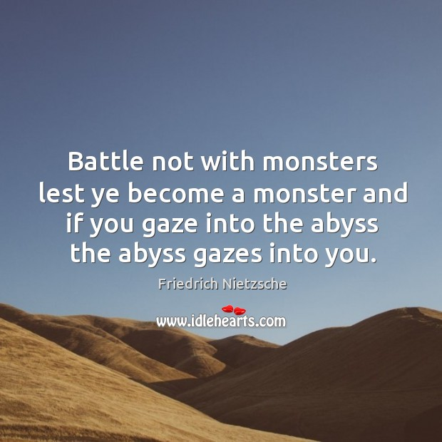 Battle not with monsters lest ye become a monster and if you gaze into the abyss the abyss gazes into you. Image