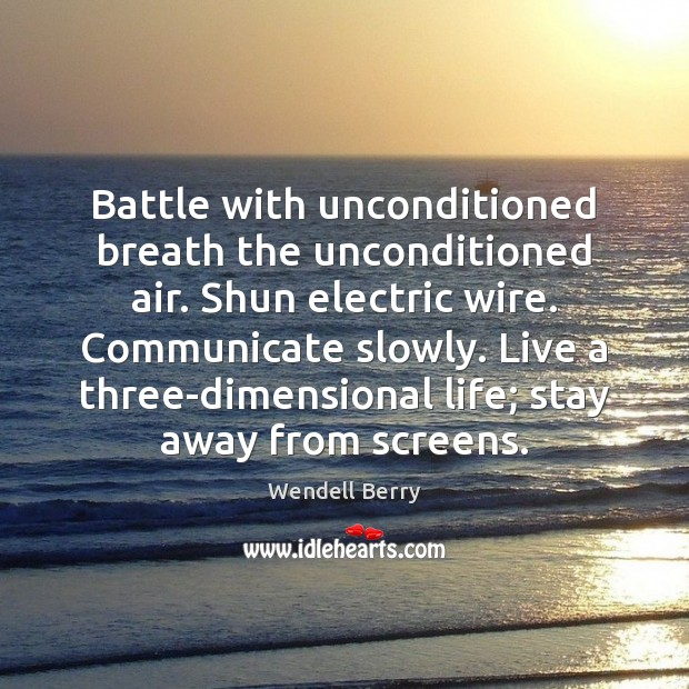 Battle with unconditioned breath the unconditioned air. Shun electric wire. Communicate slowly. Wendell Berry Picture Quote