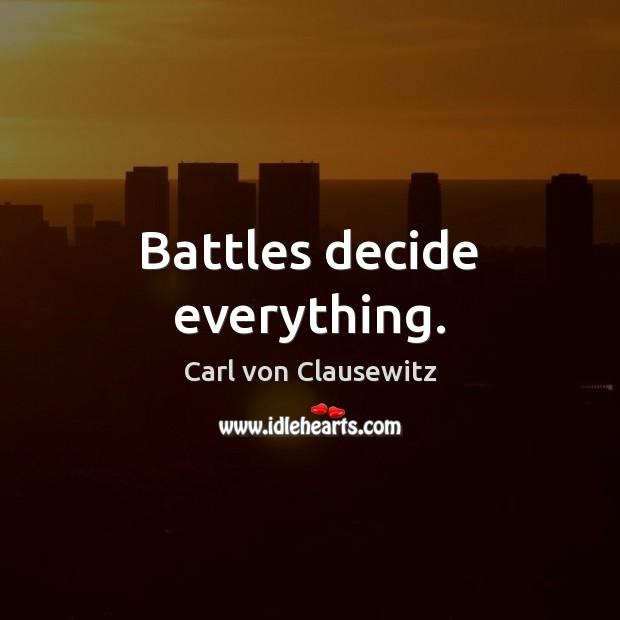 Battles decide everything. Carl von Clausewitz Picture Quote