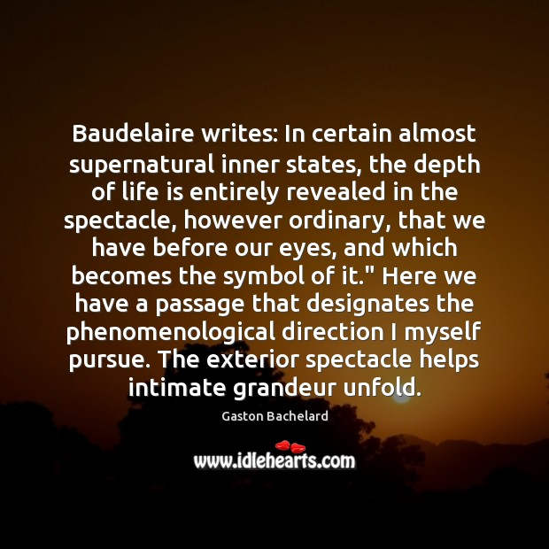 Baudelaire writes: In certain almost supernatural inner states, the depth of life Gaston Bachelard Picture Quote