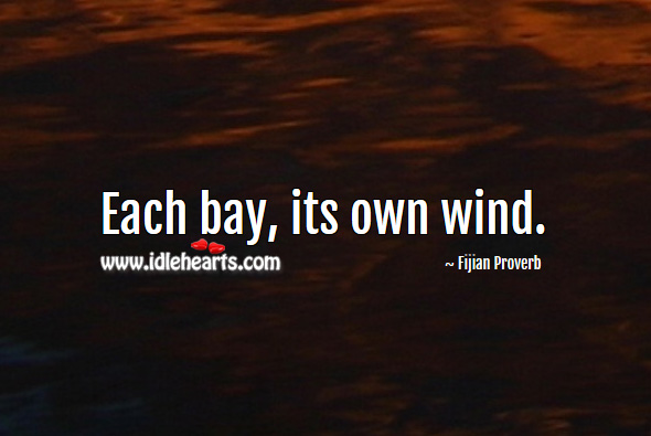 Each bay, its own wind. Fijian Proverbs Image