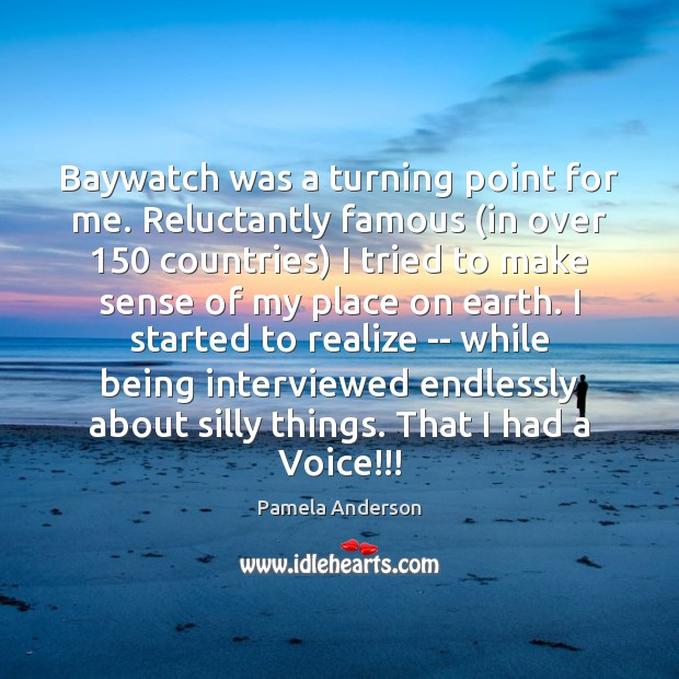 Image, Baywatch was a turning point for me. Reluctantly famous (in over 150 countries)