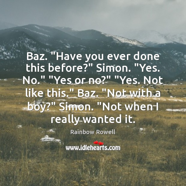"""Baz. """"Have you ever done this before?"""" Simon. """"Yes. No."""" """"Yes or Rainbow Rowell Picture Quote"""