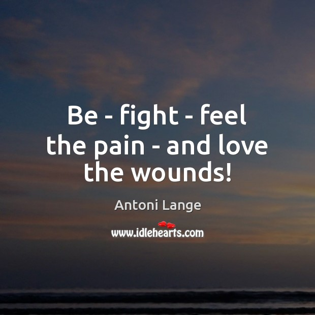 Be – fight – feel the pain – and love the wounds! Image