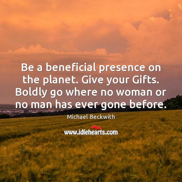Be a beneficial presence on the planet. Give your Gifts. Boldly go Image